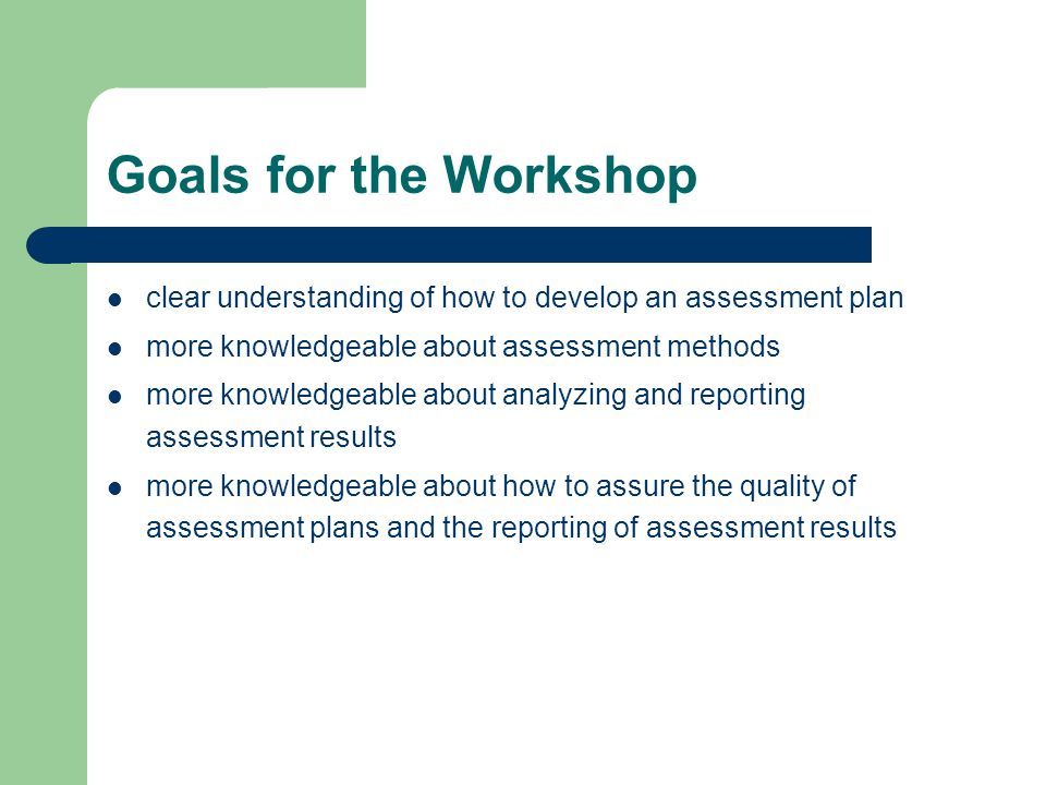 Goals for the Workshop clear understanding of how to develop an assessment plan. more knowledgeable about assessment methods.