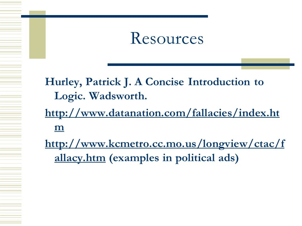 Resources Hurley, Patrick J. A Concise Introduction to Logic. Wadsworth. http://www.datanation.com/fallacies/index.htm.