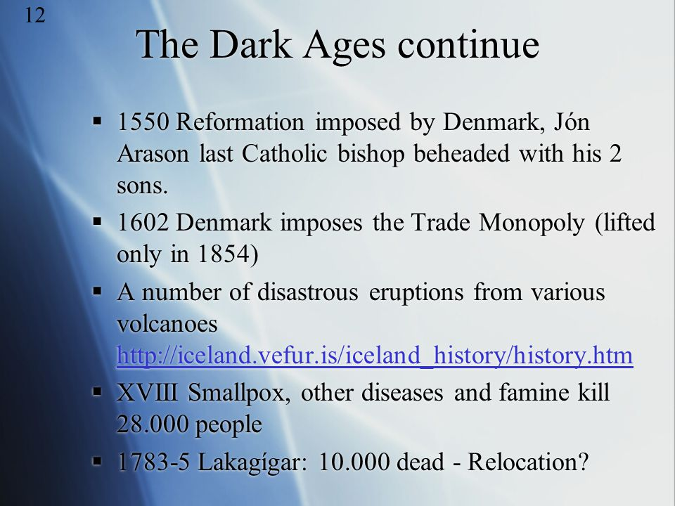 12 The Dark Ages continue. 1550 Reformation imposed by Denmark, Jón Arason last Catholic bishop beheaded with his 2 sons.