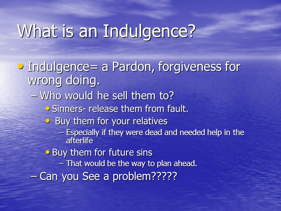 What is an Indulgence Indulgence= a Pardon, forgiveness for wrong doing. Who would he sell them to