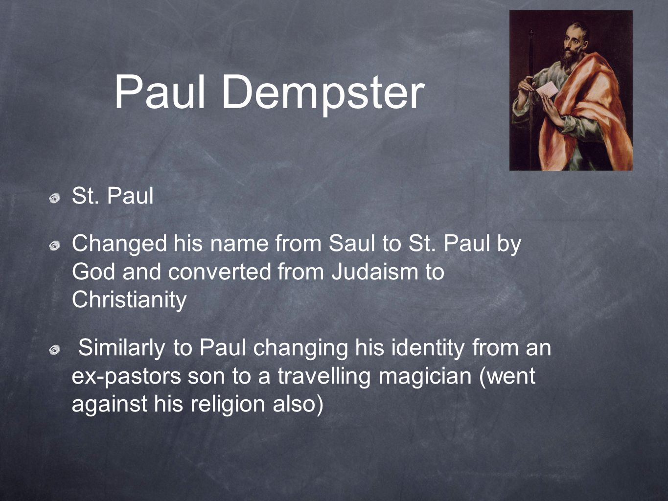 Paul Dempster St. Paul. Changed his name from Saul to St. Paul by God and converted from Judaism to Christianity.