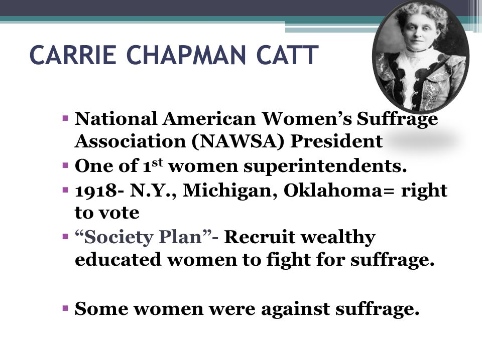 CARRIE CHAPMAN CATT National American Women's Suffrage Association (NAWSA) President. One of 1st women superintendents.
