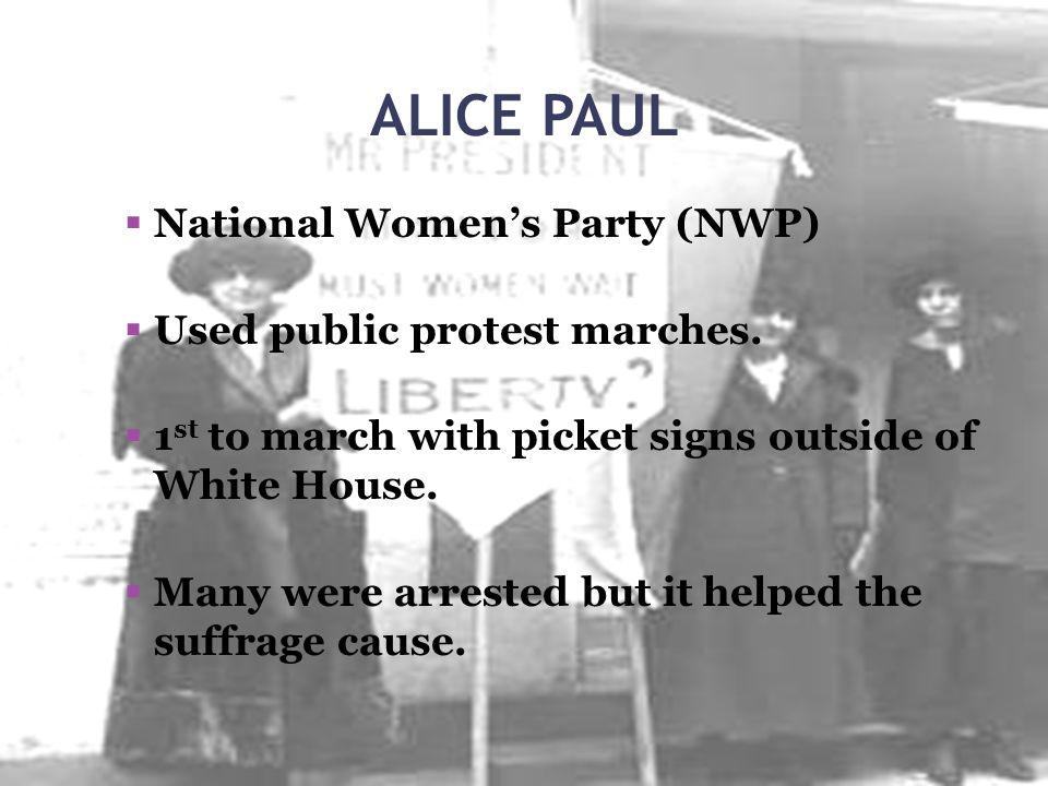 ALICE PAUL National Women's Party (NWP) Used public protest marches.