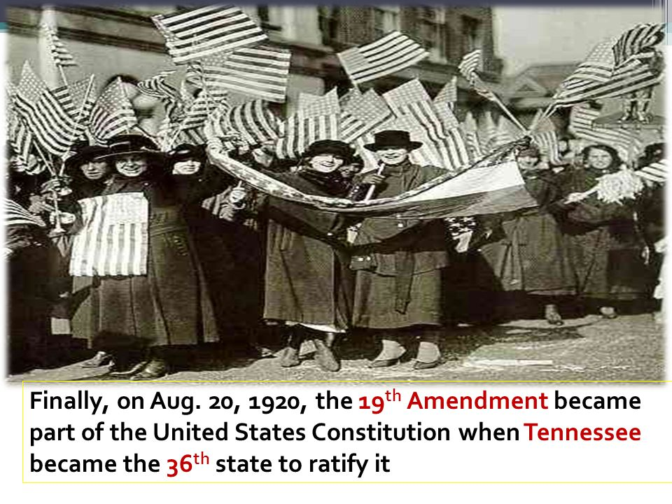 Finally, on Aug. 20, 1920, the 19th Amendment became part of the United States Constitution when Tennessee became the 36th state to ratify it