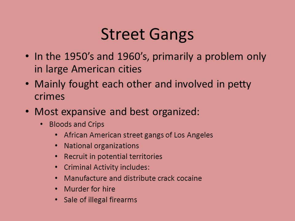 Street Gangs In the 1950's and 1960's, primarily a problem only in large American cities. Mainly fought each other and involved in petty crimes.
