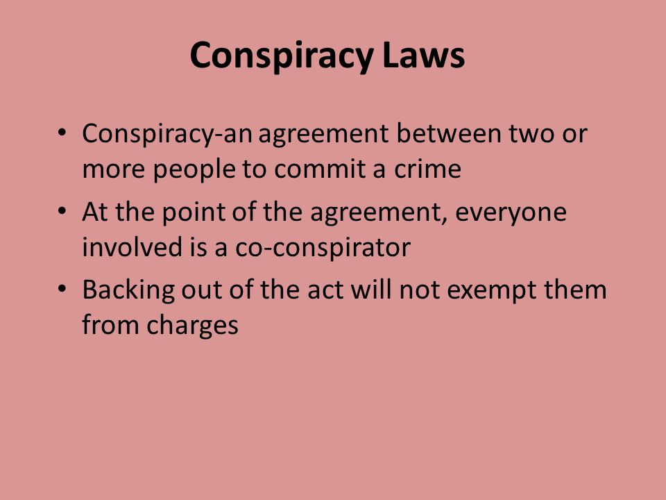 Conspiracy Laws Conspiracy-an agreement between two or more people to commit a crime.