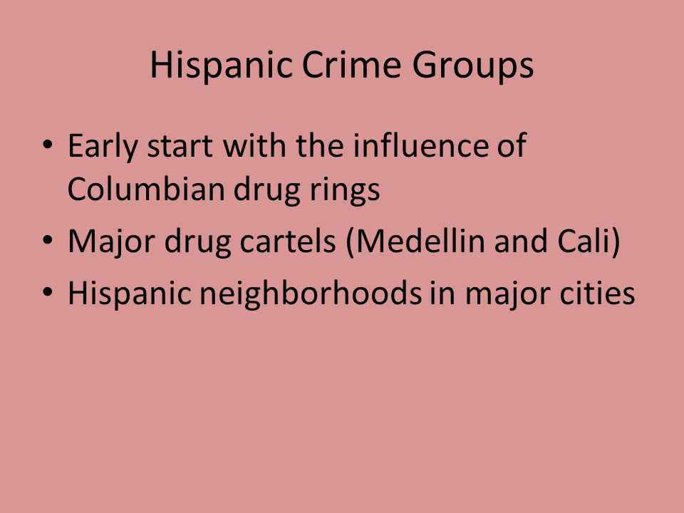 Hispanic Crime Groups Early start with the influence of Columbian drug rings. Major drug cartels (Medellin and Cali)