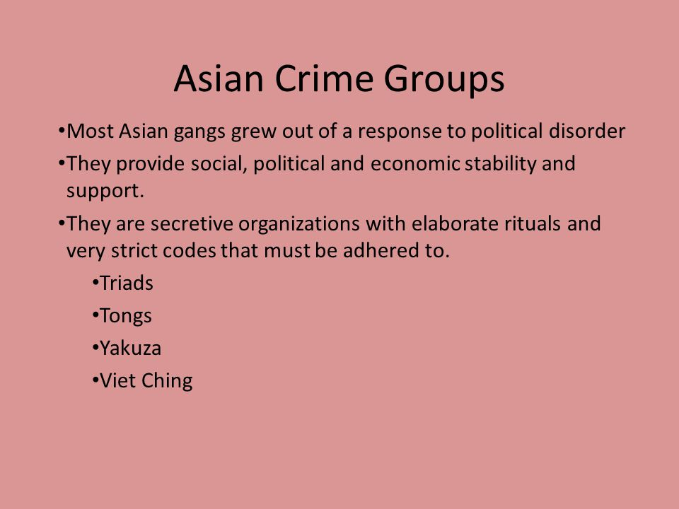 Asian Crime Groups Most Asian gangs grew out of a response to political disorder. They provide social, political and economic stability and support.
