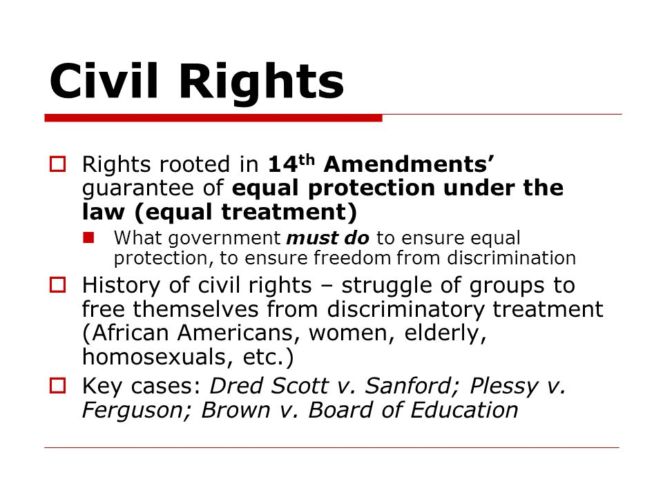 Civil Rights Rights rooted in 14th Amendments' guarantee of equal protection under the law (equal treatment)