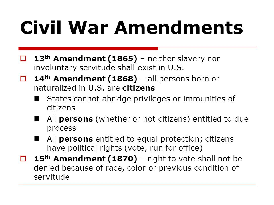 Civil War Amendments 13th Amendment (1865) – neither slavery nor involuntary servitude shall exist in U.S.