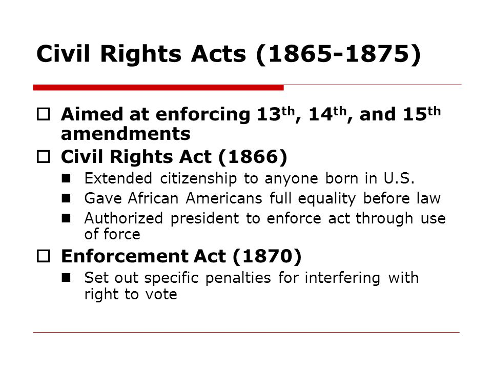 Civil Rights Acts (1865-1875) Aimed at enforcing 13th, 14th, and 15th amendments. Civil Rights Act (1866)