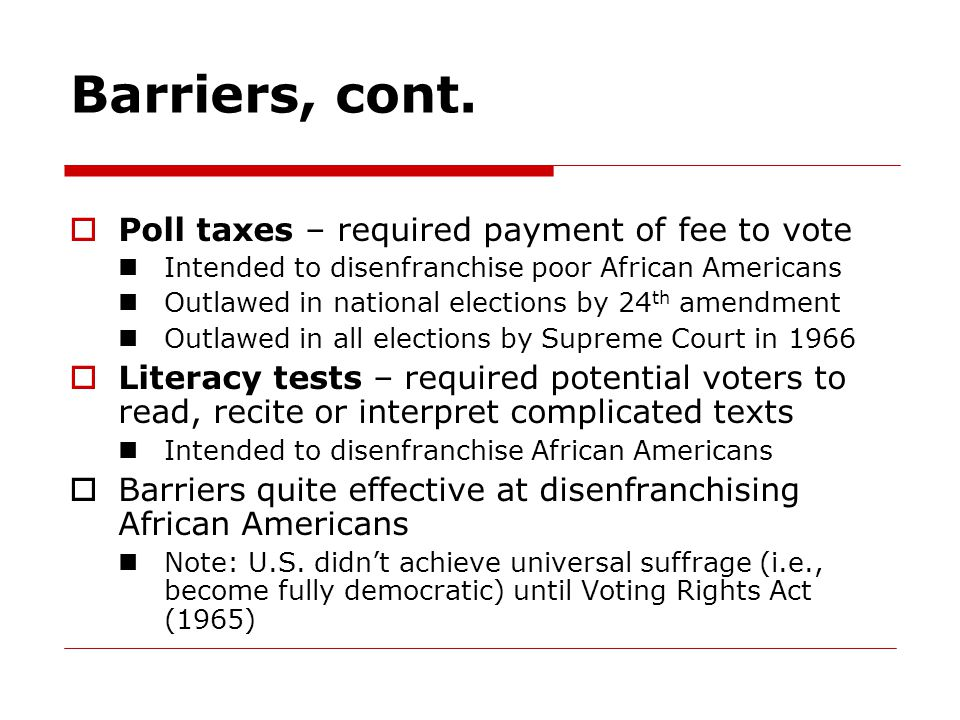 Barriers, cont. Poll taxes – required payment of fee to vote