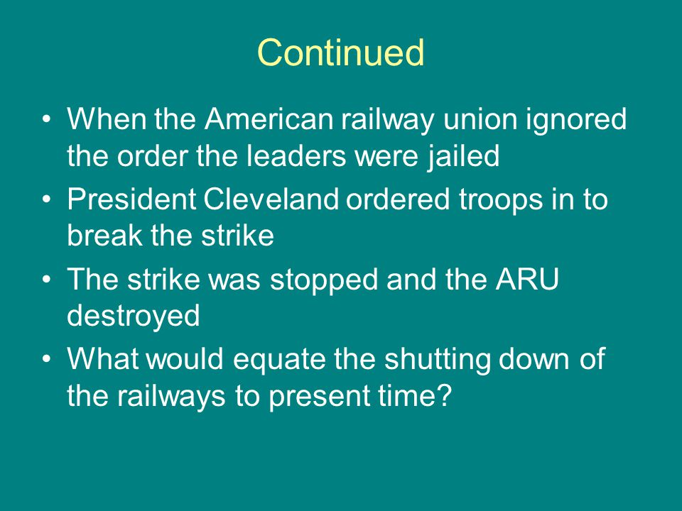 Continued When the American railway union ignored the order the leaders were jailed. President Cleveland ordered troops in to break the strike.