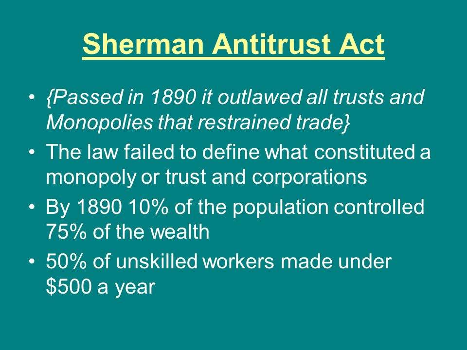 Sherman Antitrust Act {Passed in 1890 it outlawed all trusts and Monopolies that restrained trade}