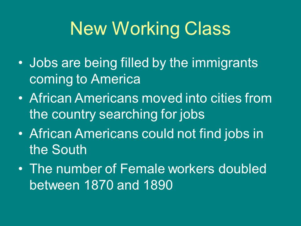 New Working Class Jobs are being filled by the immigrants coming to America. African Americans moved into cities from the country searching for jobs.