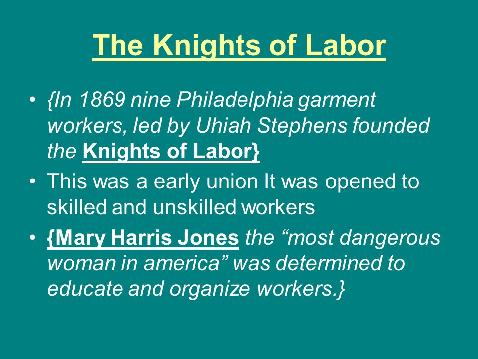 The Knights of Labor {In 1869 nine Philadelphia garment workers, led by Uhiah Stephens founded the Knights of Labor}