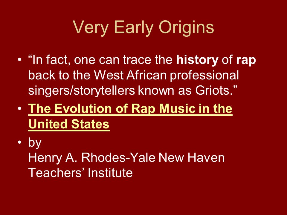 Very Early Origins In fact, one can trace the history of rap back to the West African professional singers/storytellers known as Griots.