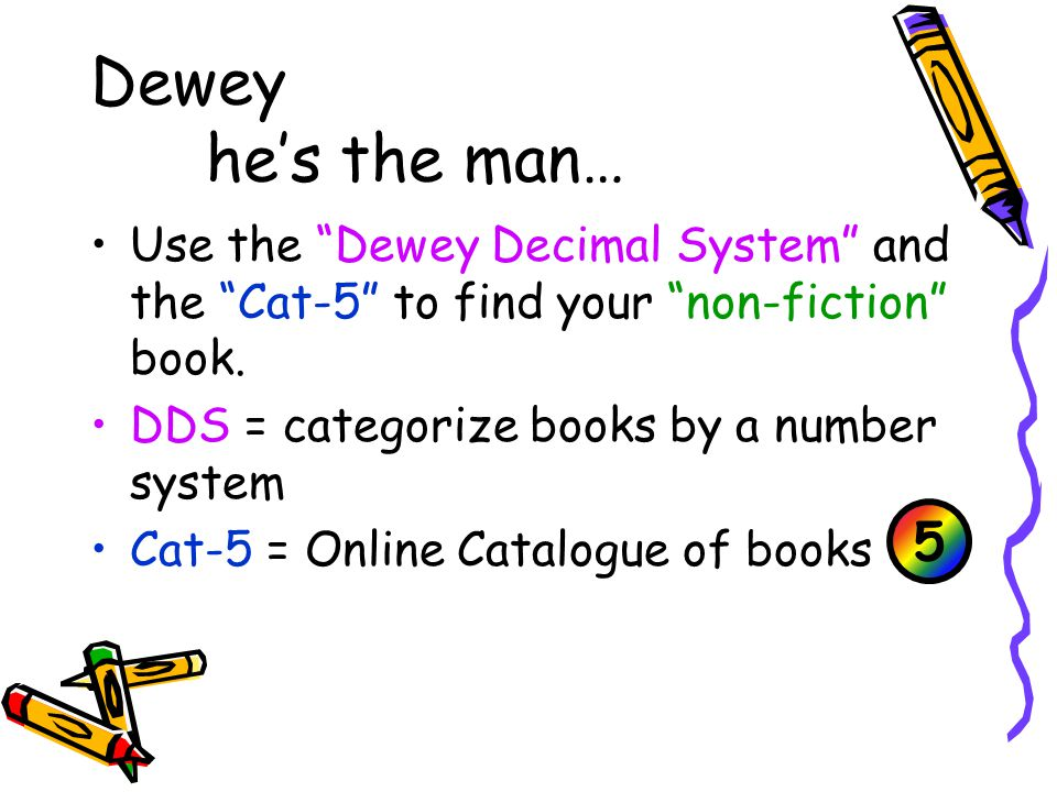 Dewey he's the man… Use the Dewey Decimal System and the Cat-5 to find your non-fiction book.