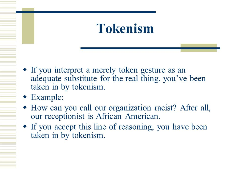 Tokenism If you interpret a merely token gesture as an adequate substitute for the real thing, you've been taken in by tokenism.