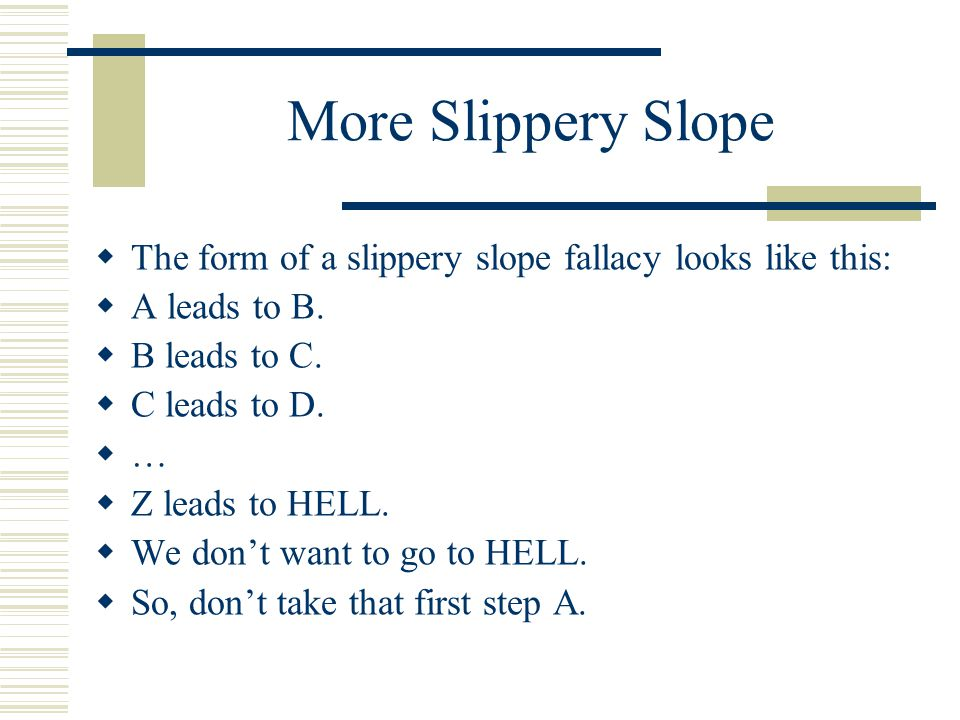 More Slippery Slope The form of a slippery slope fallacy looks like this: A leads to B. B leads to C.