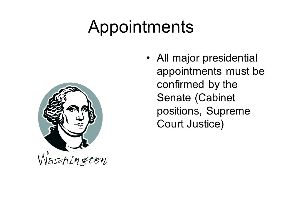 Appointments All major presidential appointments must be confirmed by the Senate (Cabinet positions, Supreme Court Justice)