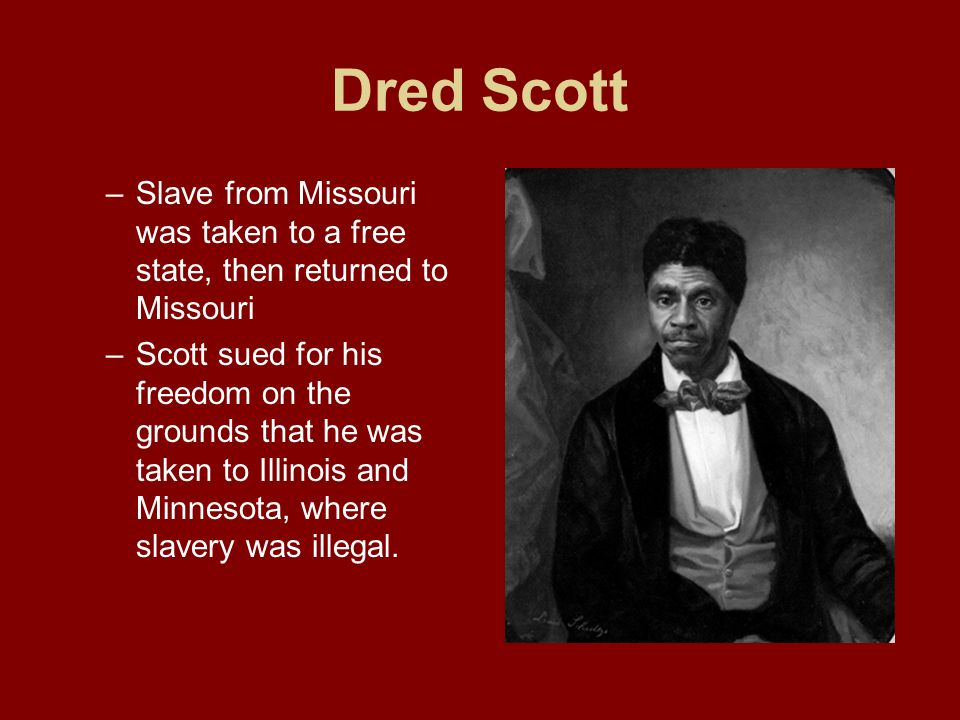 Dred Scott Slave from Missouri was taken to a free state, then returned to Missouri.