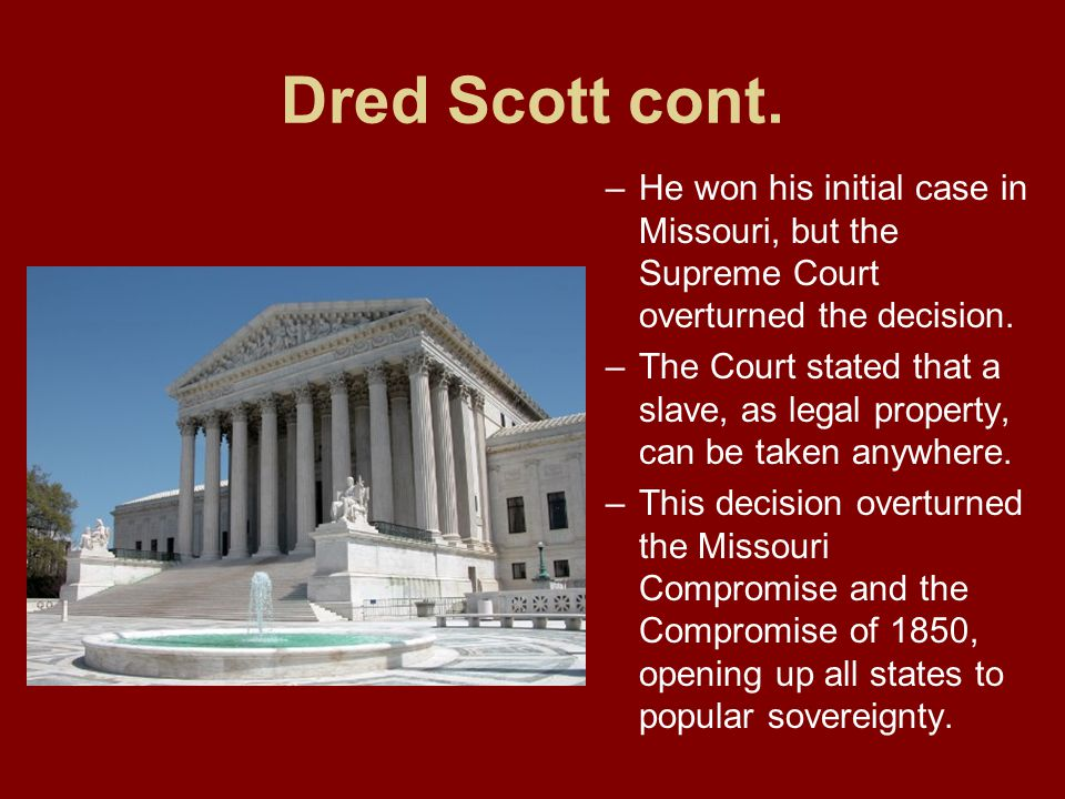 Dred Scott cont. He won his initial case in Missouri, but the Supreme Court overturned the decision.