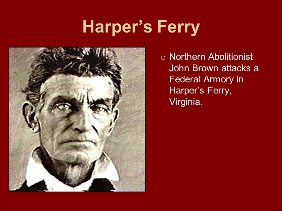 Harper's Ferry Northern Abolitionist John Brown attacks a Federal Armory in Harper's Ferry, Virginia.