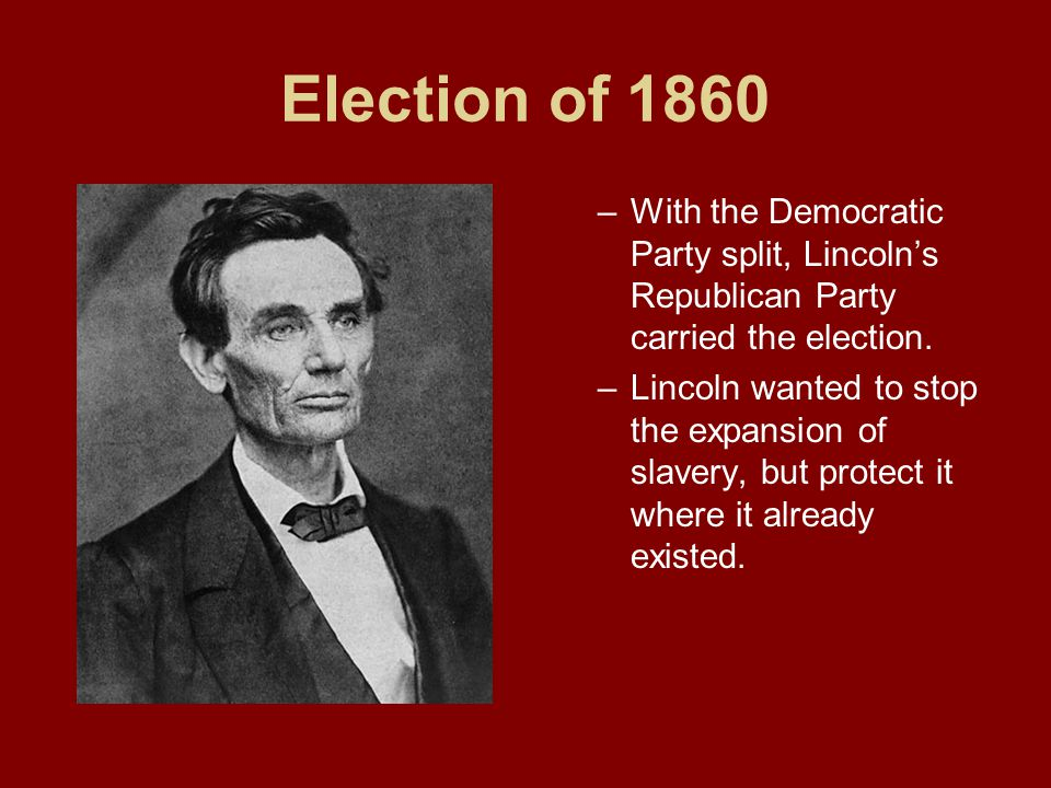 Election of 1860 With the Democratic Party split, Lincoln's Republican Party carried the election.