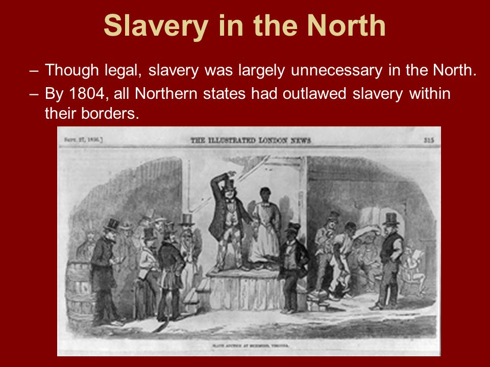 Slavery in the North Though legal, slavery was largely unnecessary in the North.