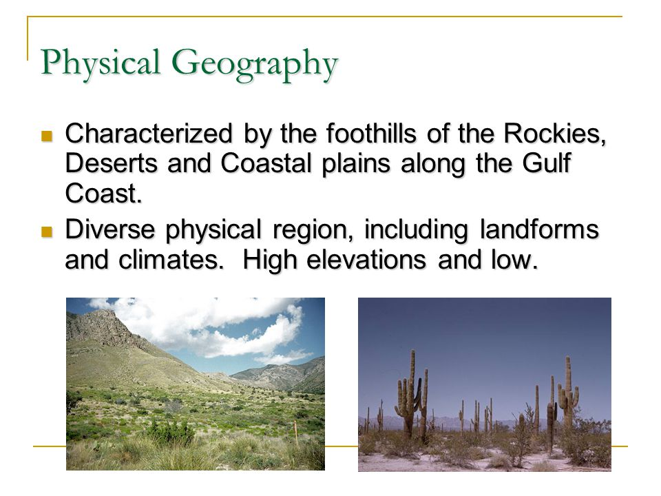 Physical Geography Characterized by the foothills of the Rockies, Deserts and Coastal plains along the Gulf Coast.