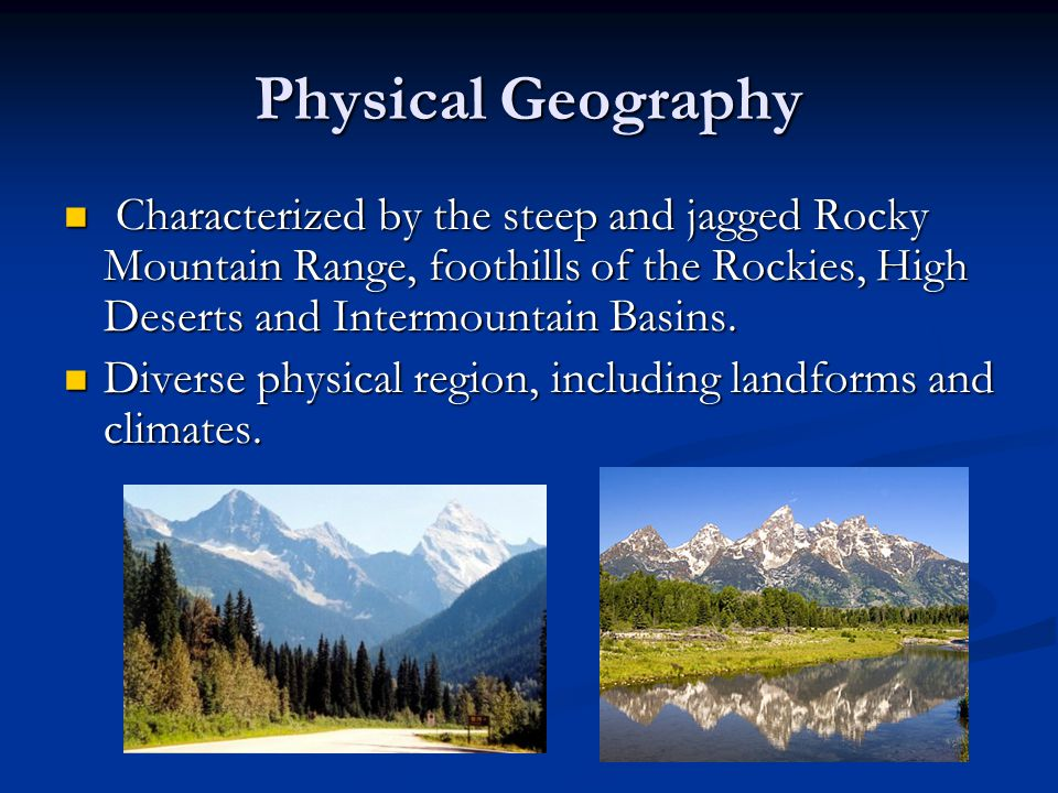 Physical Geography Characterized by the steep and jagged Rocky Mountain Range, foothills of the Rockies, High Deserts and Intermountain Basins.
