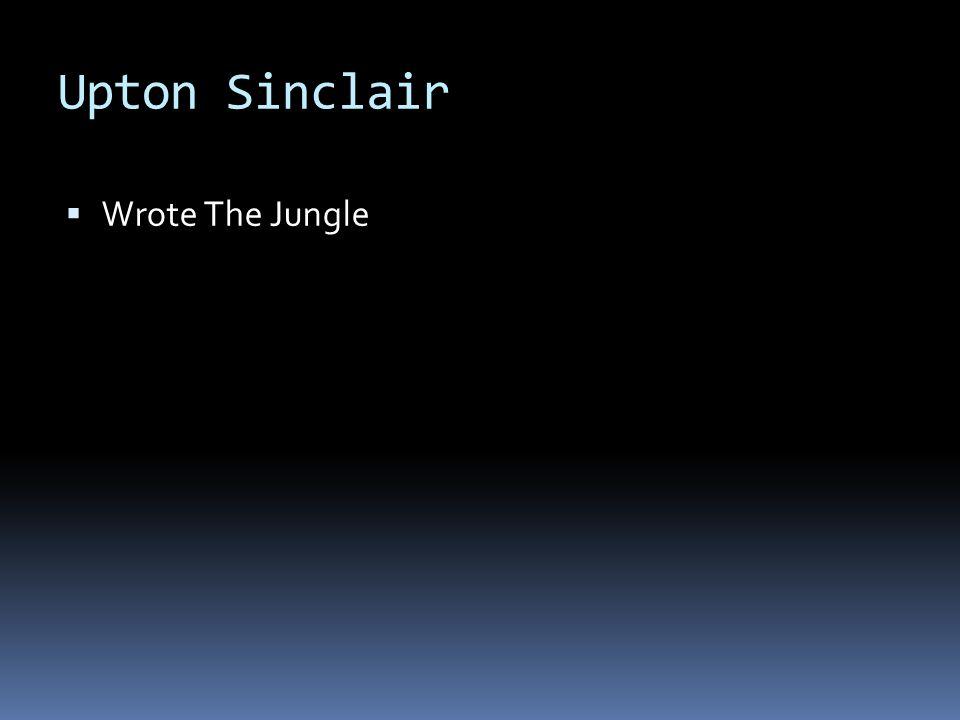 Upton Sinclair Wrote The Jungle