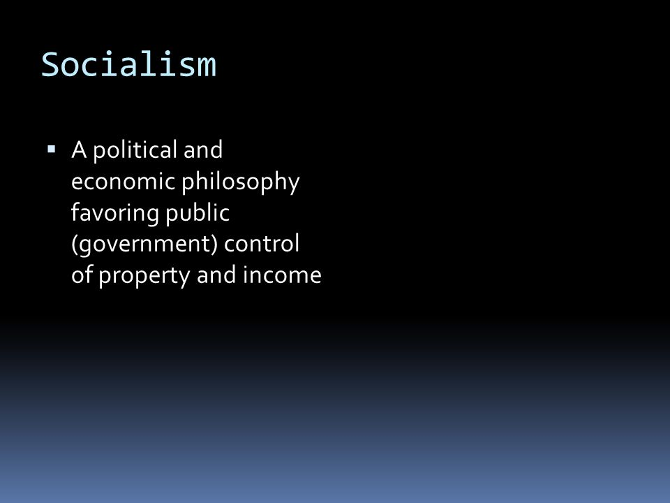 Socialism A political and economic philosophy favoring public (government) control of property and income.