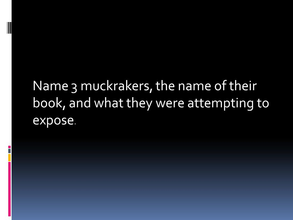 Name 3 muckrakers, the name of their book, and what they were attempting to expose.