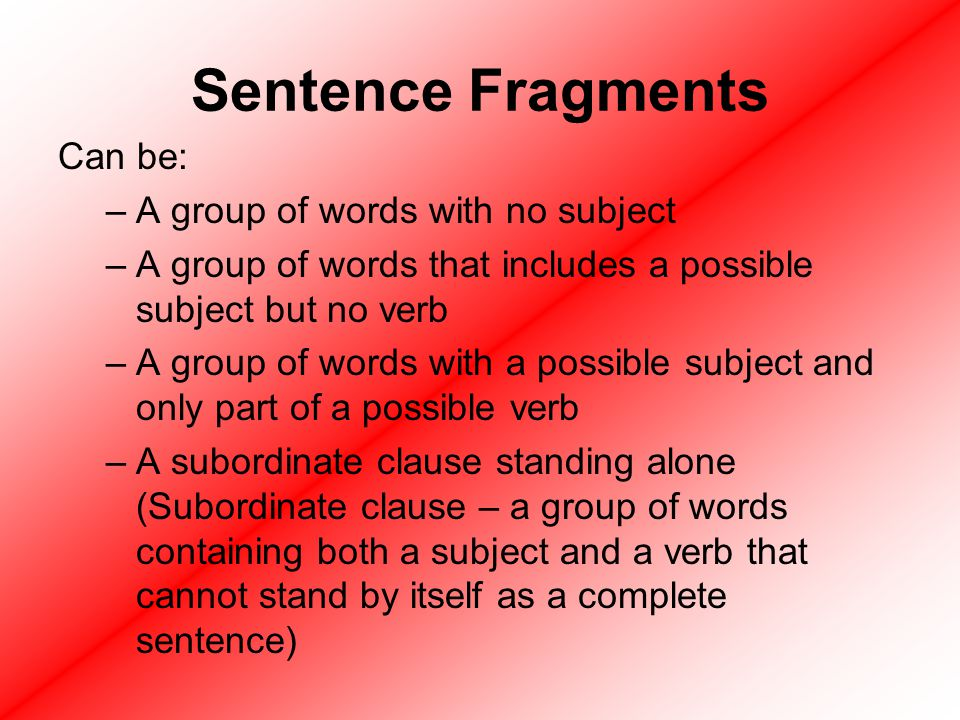 Sentence Fragments Can be: A group of words with no subject
