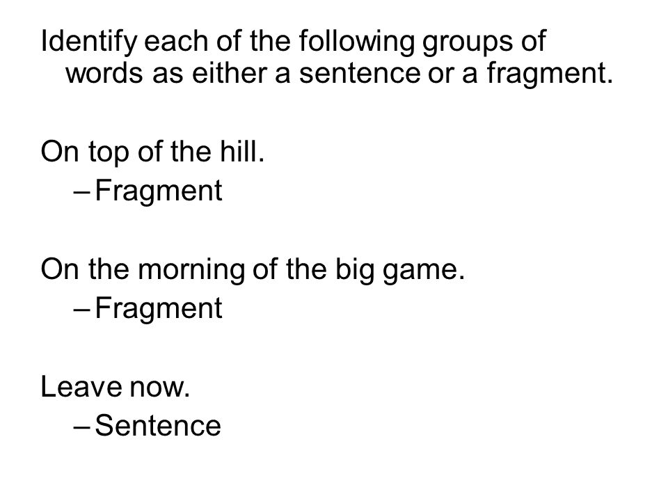 Identify each of the following groups of words as either a sentence or a fragment.