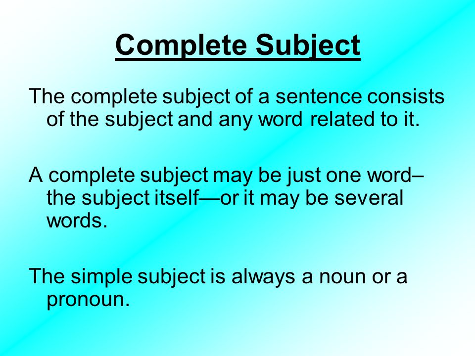 Complete Subject The complete subject of a sentence consists of the subject and any word related to it.