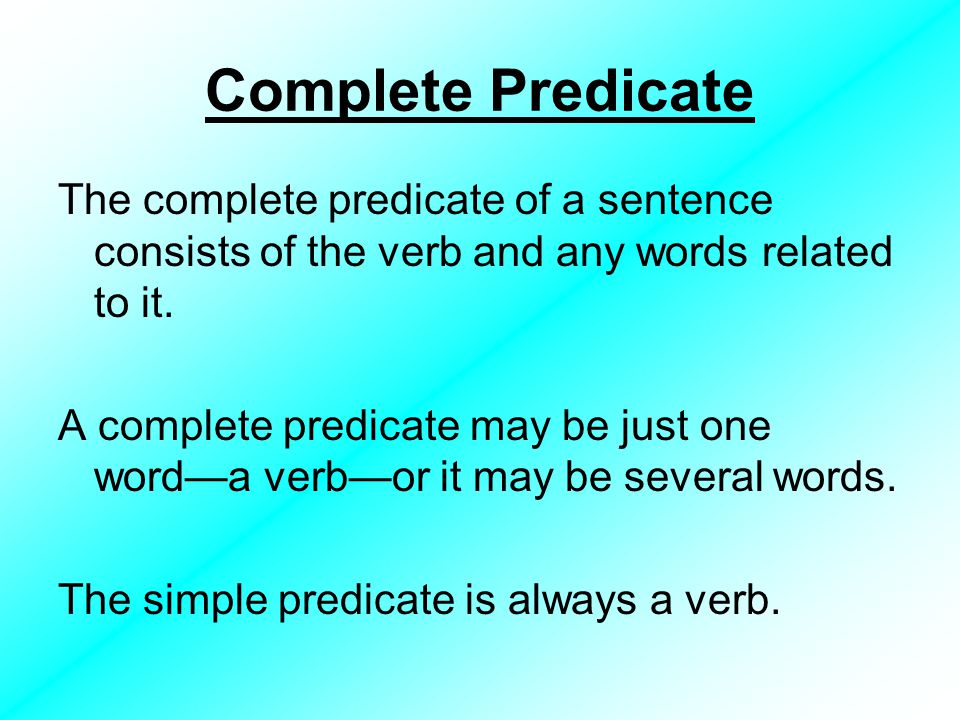 Complete Predicate The complete predicate of a sentence consists of the verb and any words related to it.