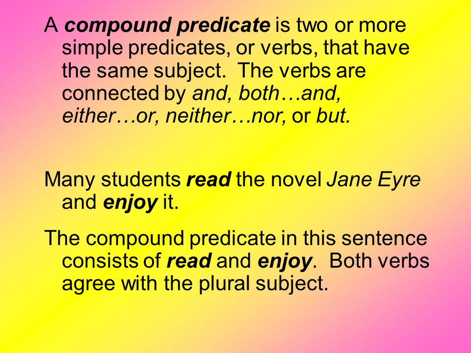 A compound predicate is two or more simple predicates, or verbs, that have the same subject. The verbs are connected by and, both…and, either…or, neither…nor, or but.