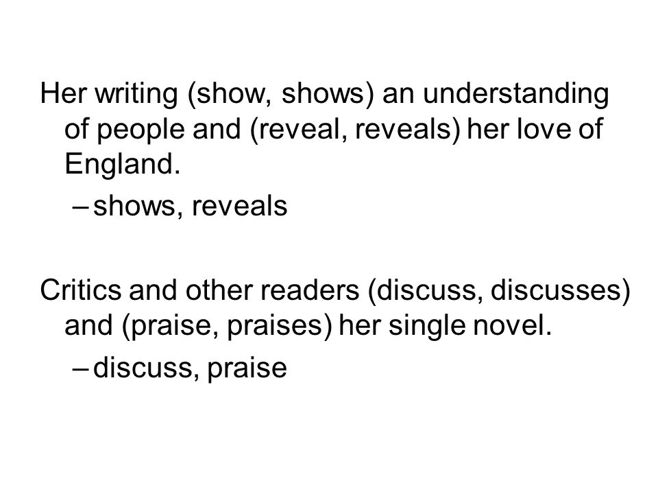 Her writing (show, shows) an understanding of people and (reveal, reveals) her love of England.