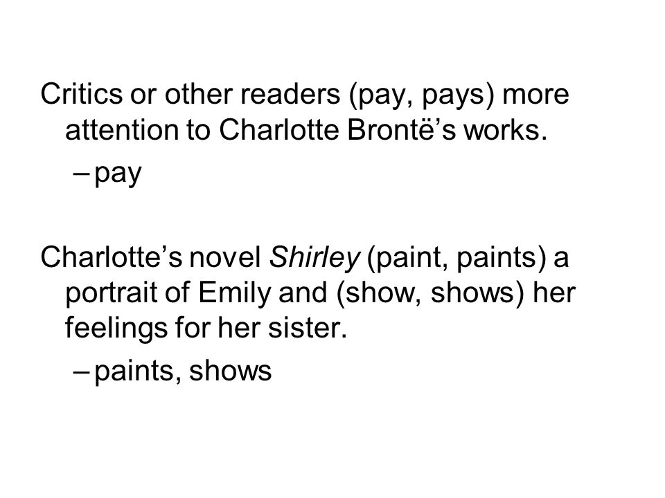 Critics or other readers (pay, pays) more attention to Charlotte Brontë's works.