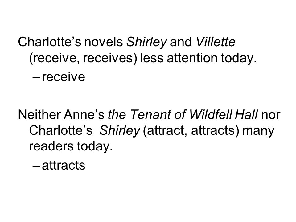 Charlotte's novels Shirley and Villette (receive, receives) less attention today.