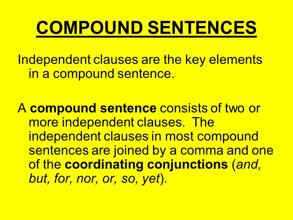 COMPOUND SENTENCES Independent clauses are the key elements in a compound sentence.