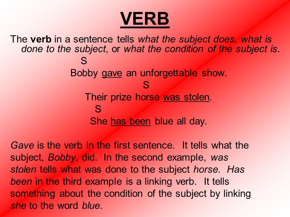 VERB The verb in a sentence tells what the subject does, what is done to the subject, or what the condition of the subject is.