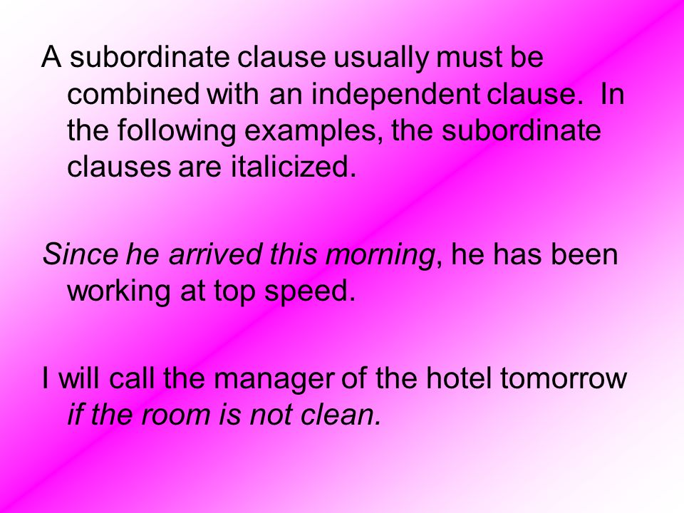 A subordinate clause usually must be combined with an independent clause. In the following examples, the subordinate clauses are italicized.