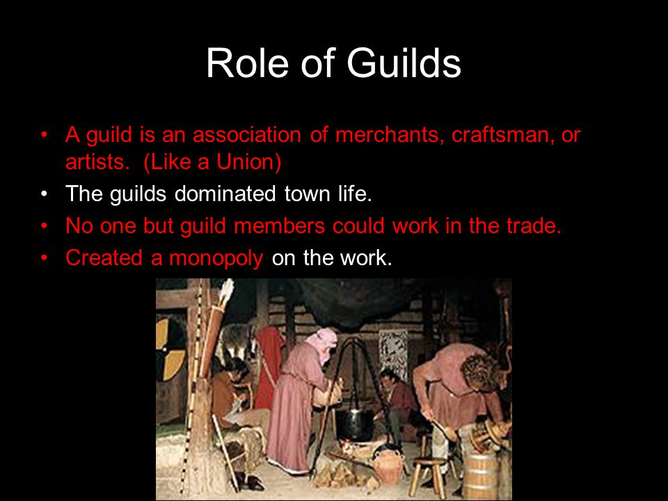 Role of Guilds A guild is an association of merchants, craftsman, or artists. (Like a Union) The guilds dominated town life.