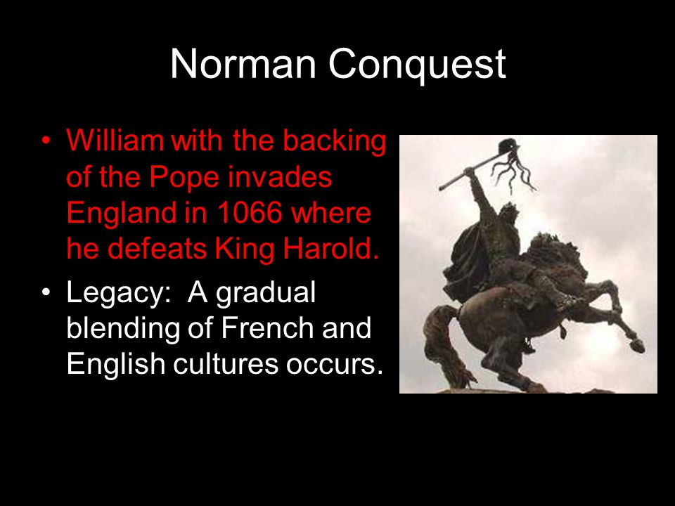 Norman Conquest William with the backing of the Pope invades England in 1066 where he defeats King Harold.