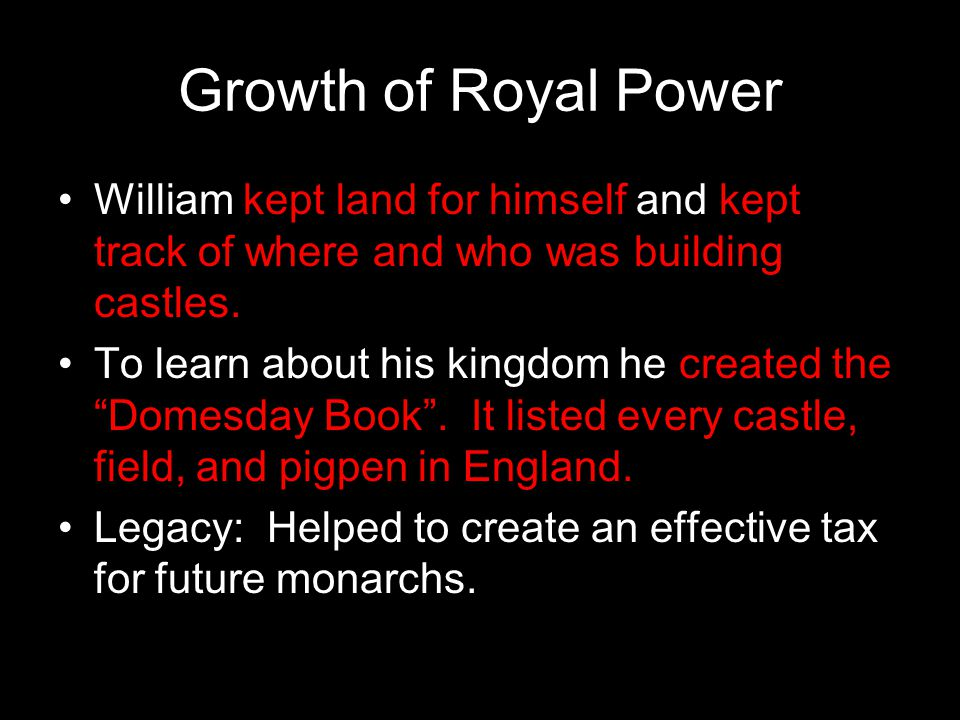 Growth of Royal Power William kept land for himself and kept track of where and who was building castles.