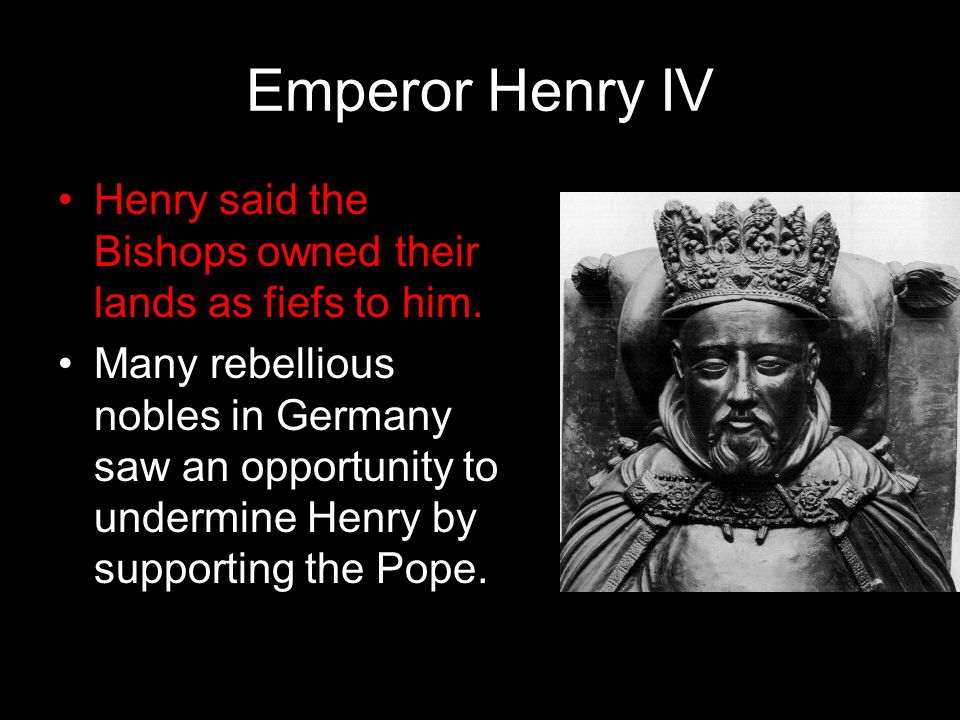 Emperor Henry IV Henry said the Bishops owned their lands as fiefs to him.